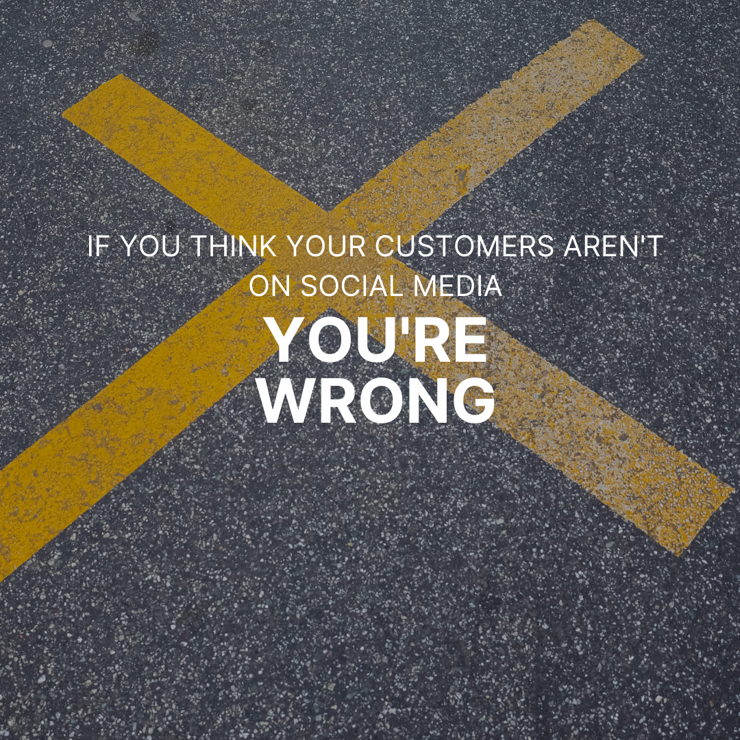 If You Think Your Customers Are Not on Social Media, You're Wrong