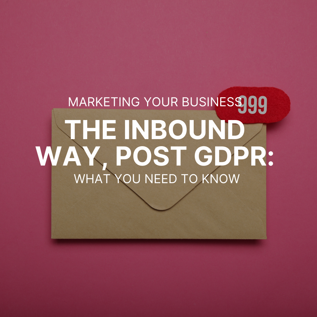 Marketing Your Business the Inbound Way, Post GDPR: What You Need to Know