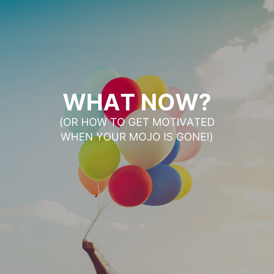 What now? (or how to get motivated when your mojo is gone!)